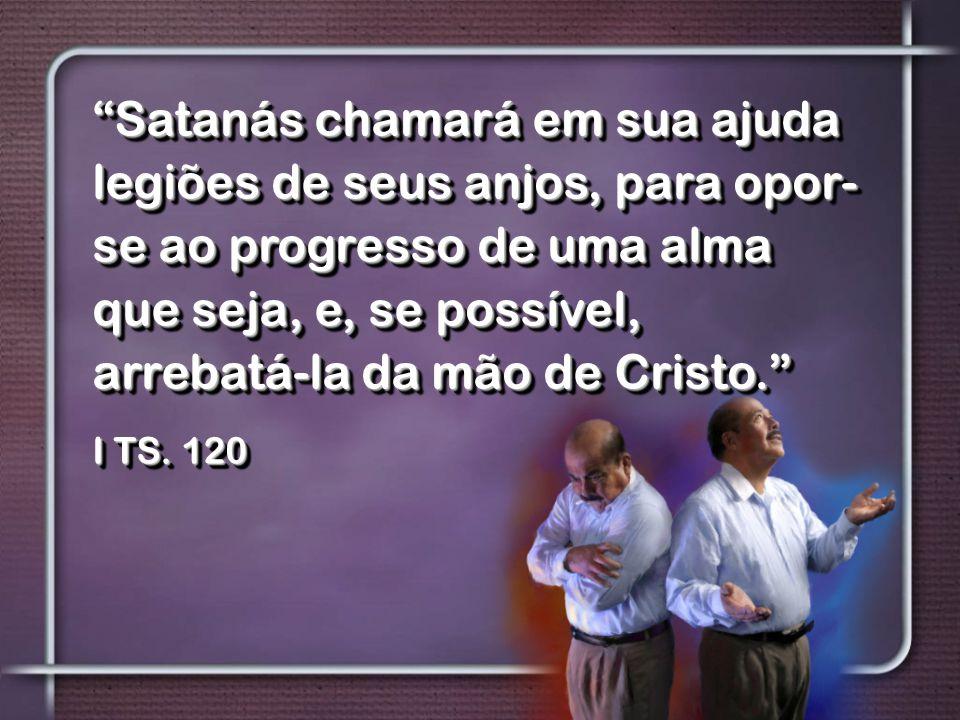 """""""Satanás chamará em sua ajuda legiões de seus anjos, para opor- se ao progresso de uma alma que seja, e, se possível, arrebatá-la da mão de Cristo."""" I"""
