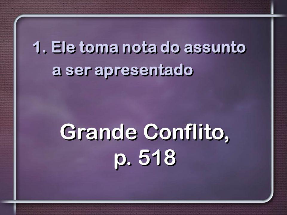 1. Ele toma nota do assunto a ser apresentado Grande Conflito, p. 518
