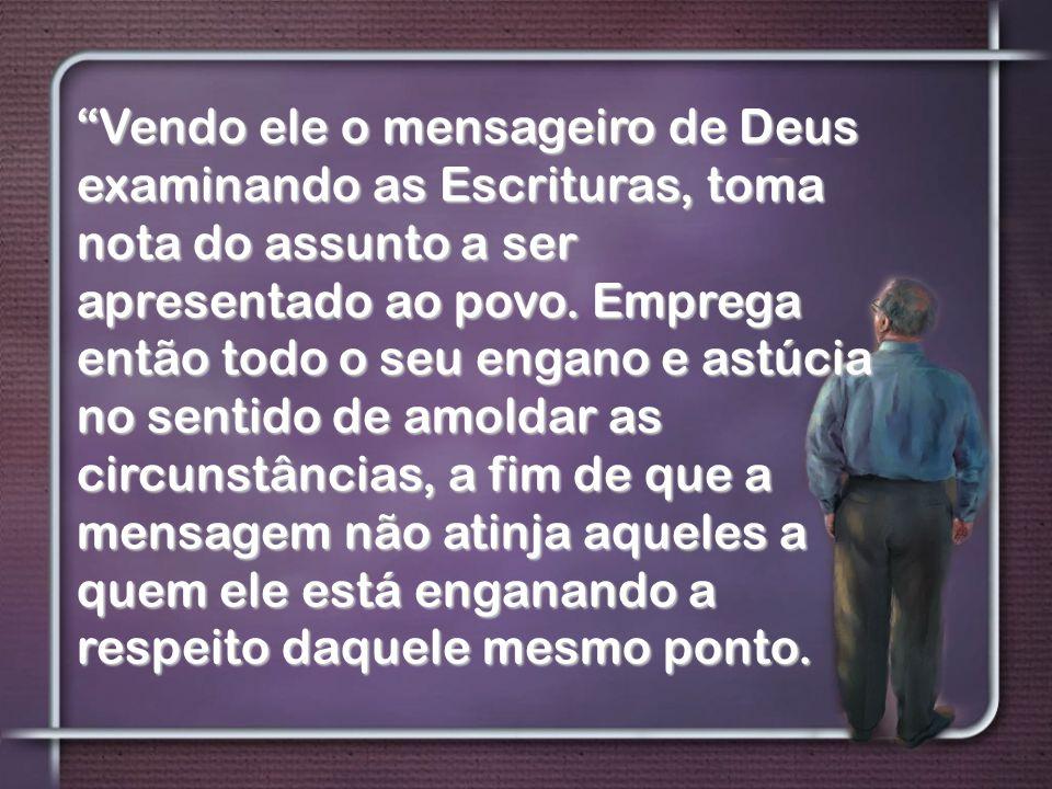Vendo ele o mensageiro de Deus examinando as Escrituras, toma nota do assunto a ser apresentado ao povo.