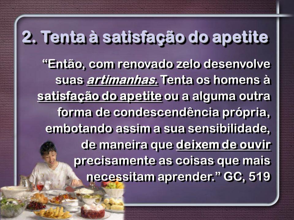 """2. Tenta à satisfação do apetite """"Então, com renovado zelo desenvolve suas artimanhas. Tenta os homens à satisfação do apetite ou a alguma outra forma"""
