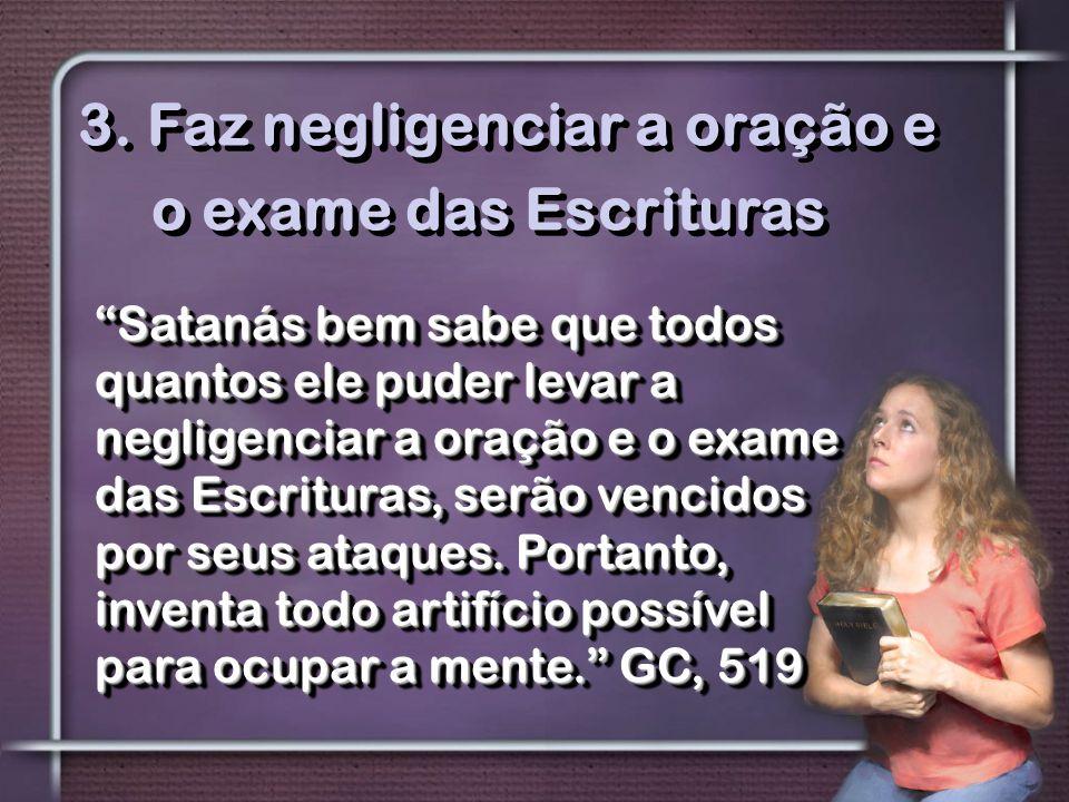 """3. Faz negligenciar a oração e o exame das Escrituras """"Satanás bem sabe que todos quantos ele puder levar a negligenciar a oração e o exame das Escrit"""