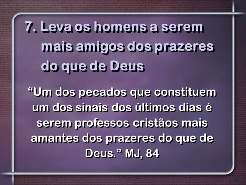"""7. Leva os homens a serem mais amigos dos prazeres do que de Deus """"Um dos pecados que constituem um dos sinais dos últimos dias é serem professos cris"""