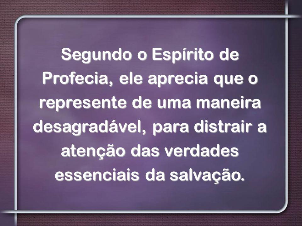 Segundo o Espírito de Profecia, ele aprecia que o represente de uma maneira desagradável, para distrair a atenção das verdades essenciais da salvação.