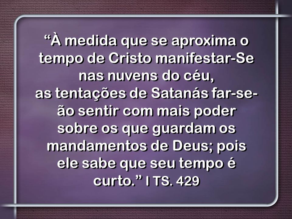 À medida que se aproxima o tempo de Cristo manifestar-Se nas nuvens do céu, as tentações de Satanás far-se- ão sentir com mais poder sobre os que guardam os mandamentos de Deus; pois ele sabe que seu tempo é curto. I TS.