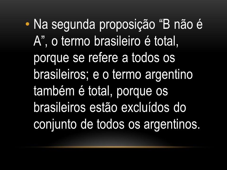 """Na segunda proposição """"B não é A"""", o termo brasileiro é total, porque se refere a todos os brasileiros; e o termo argentino também é total, porque os"""