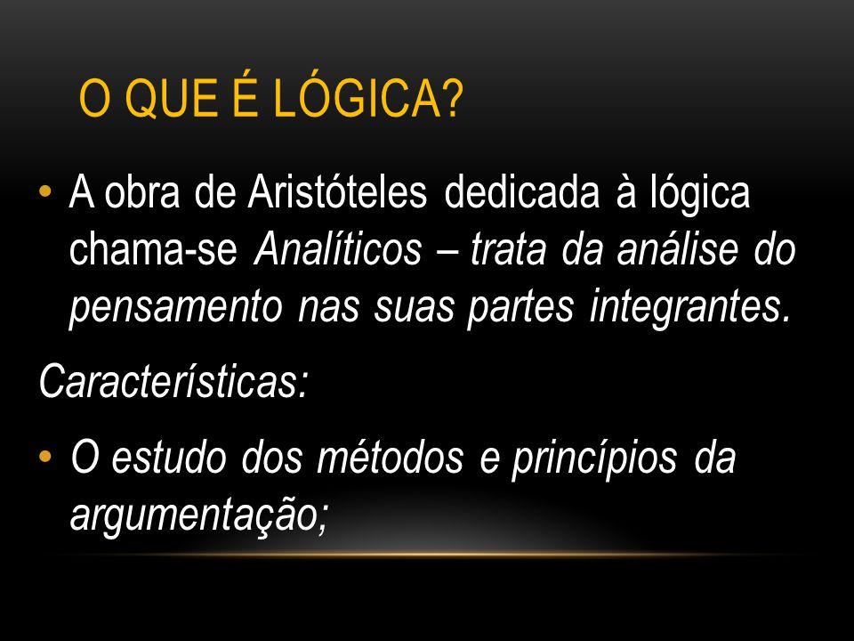 O QUE É LÓGICA? A obra de Aristóteles dedicada à lógica chama-se Analíticos – trata da análise do pensamento nas suas partes integrantes. Característi