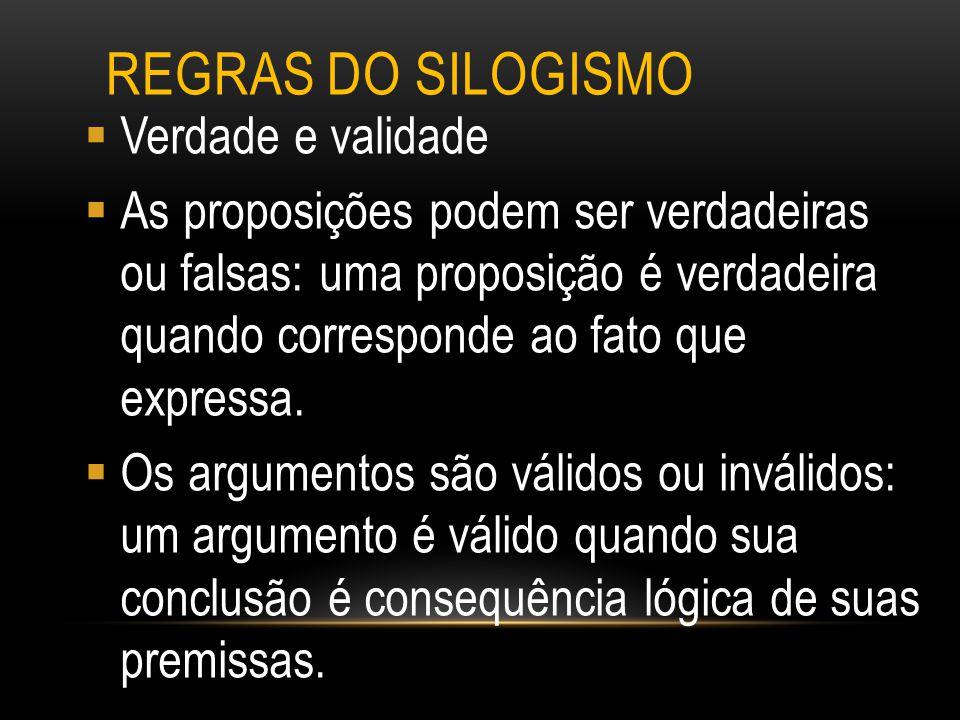 REGRAS DO SILOGISMO  Verdade e validade  As proposições podem ser verdadeiras ou falsas: uma proposição é verdadeira quando corresponde ao fato que
