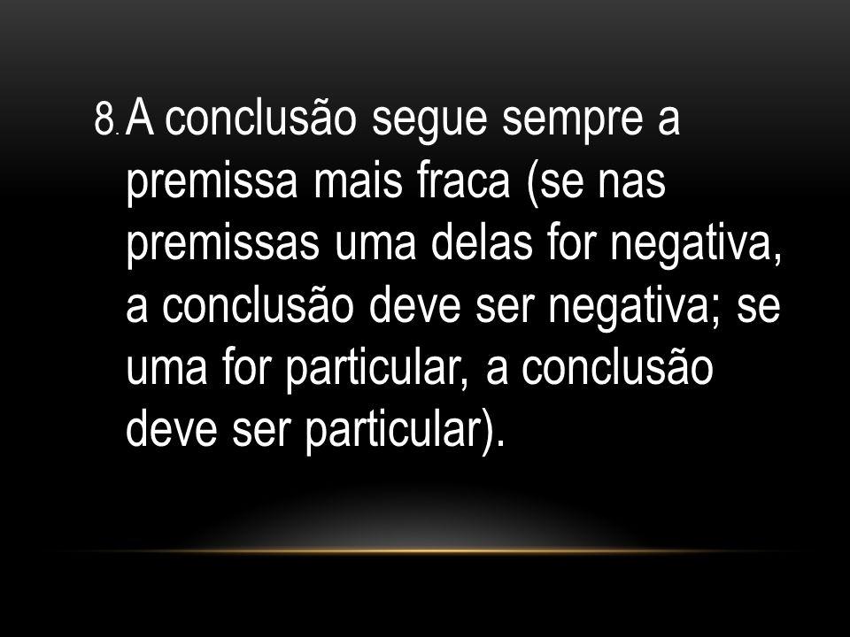 8. A conclusão segue sempre a premissa mais fraca (se nas premissas uma delas for negativa, a conclusão deve ser negativa; se uma for particular, a co