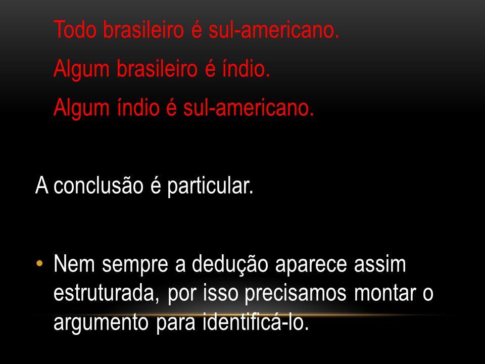 Todo brasileiro é sul-americano. Algum brasileiro é índio. Algum índio é sul-americano. A conclusão é particular. Nem sempre a dedução aparece assim e