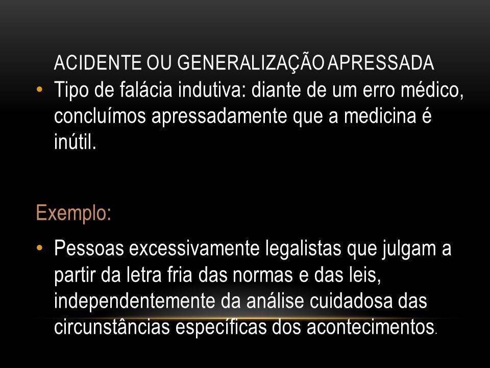 ACIDENTE OU GENERALIZAÇÃO APRESSADA Tipo de falácia indutiva: diante de um erro médico, concluímos apressadamente que a medicina é inútil. Exemplo: Pe