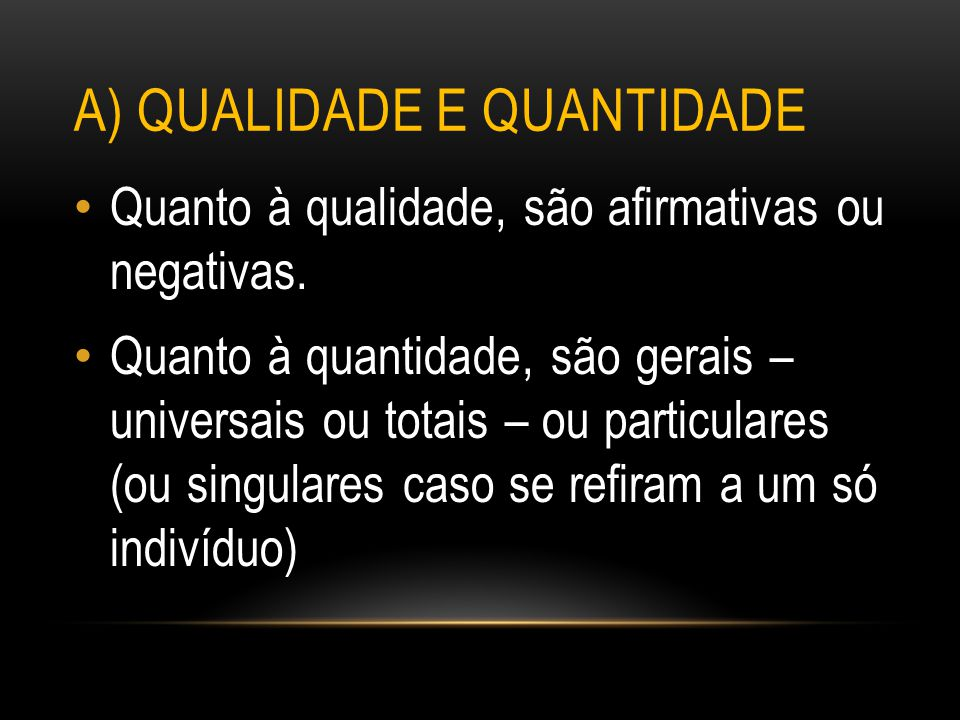 A) QUALIDADE E QUANTIDADE Quanto à qualidade, são afirmativas ou negativas. Quanto à quantidade, são gerais – universais ou totais – ou particulares (