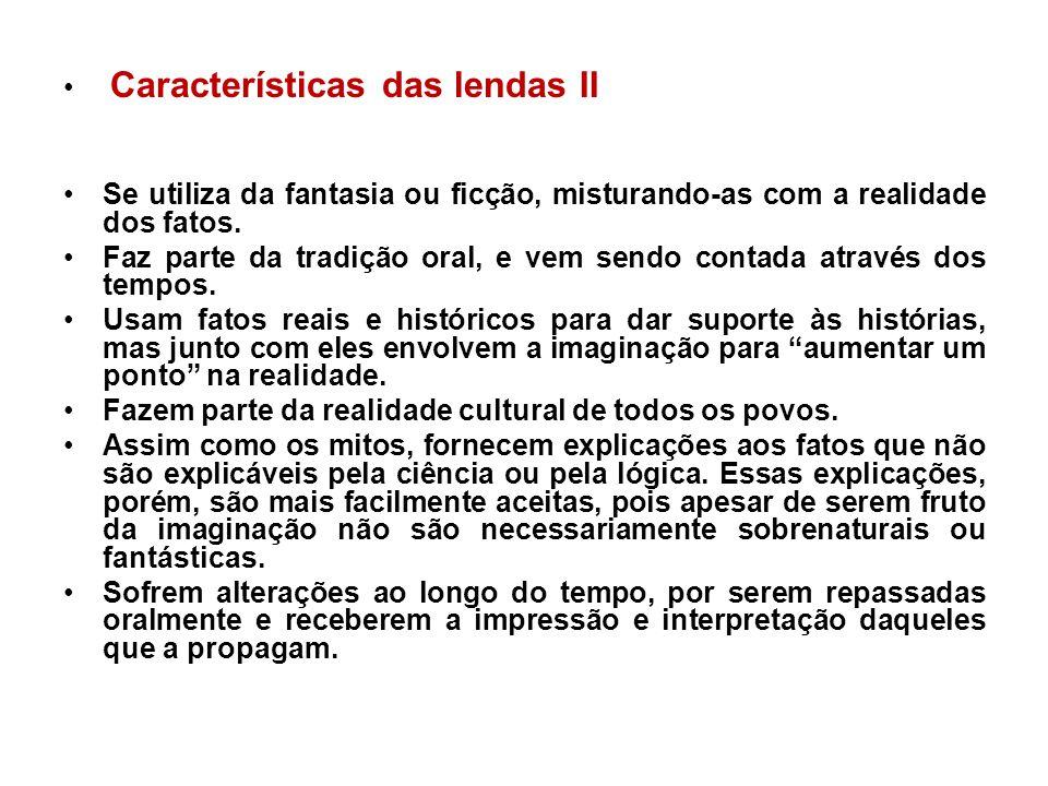 Características das lendas II Se utiliza da fantasia ou ficção, misturando-as com a realidade dos fatos. Faz parte da tradição oral, e vem sendo conta