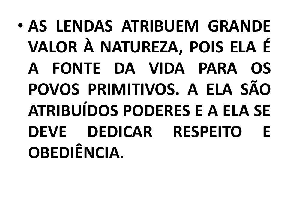 AS LENDAS ATRIBUEM GRANDE VALOR À NATUREZA, POIS ELA É A FONTE DA VIDA PARA OS POVOS PRIMITIVOS.