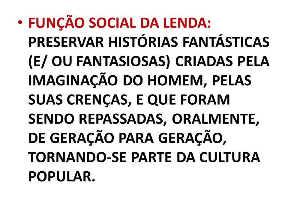 FUNÇÃO SOCIAL DA LENDA: PRESERVAR HISTÓRIAS FANTÁSTICAS (E/ OU FANTASIOSAS) CRIADAS PELA IMAGINAÇÃO DO HOMEM, PELAS SUAS CRENÇAS, E QUE FORAM SENDO REPASSADAS, ORALMENTE, DE GERAÇÃO PARA GERAÇÃO, TORNANDO-SE PARTE DA CULTURA POPULAR.