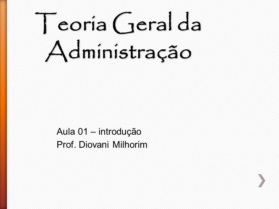 Teoria Geral da Administração Aula 01 – introdução Prof. Diovani Milhorim