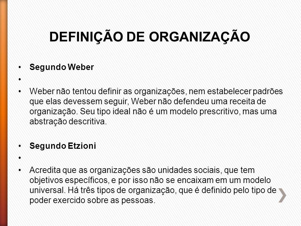 DEFINIÇÃO DE ORGANIZAÇÃO Segundo Weber Weber não tentou definir as organizações, nem estabelecer padrões que elas devessem seguir, Weber não defendeu uma receita de organização.