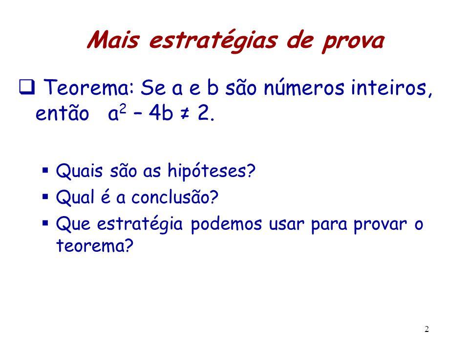 2 Mais estratégias de prova  Teorema: Se a e b são números inteiros, então a 2 – 4b ≠ 2.  Quais são as hipóteses?  Qual é a conclusão?  Que estrat