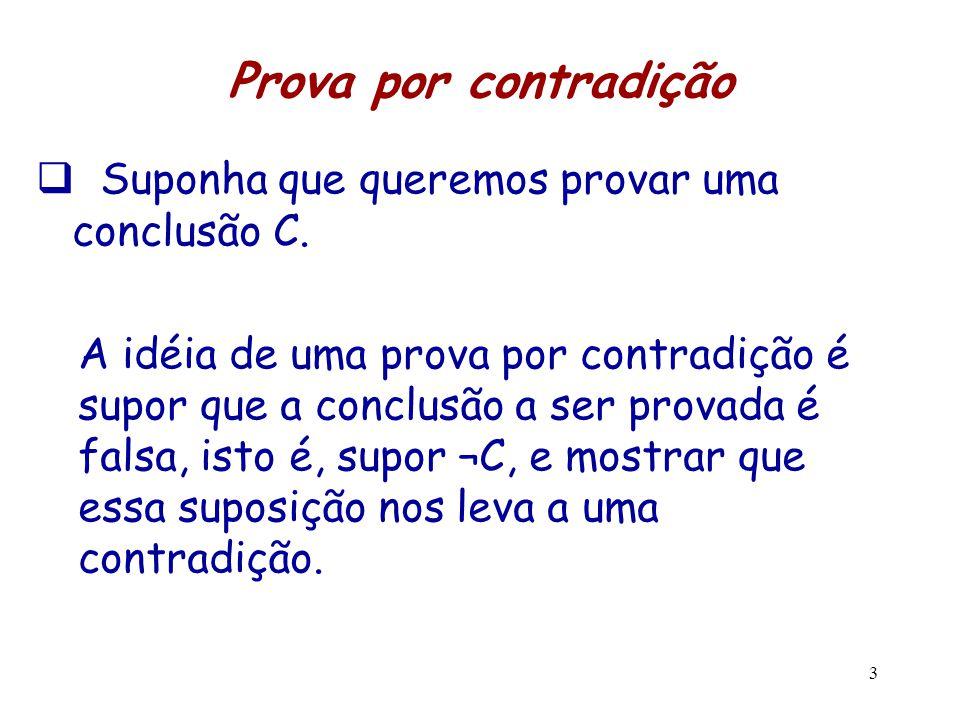 3 Prova por contradição  Suponha que queremos provar uma conclusão C. A idéia de uma prova por contradição é supor que a conclusão a ser provada é fa