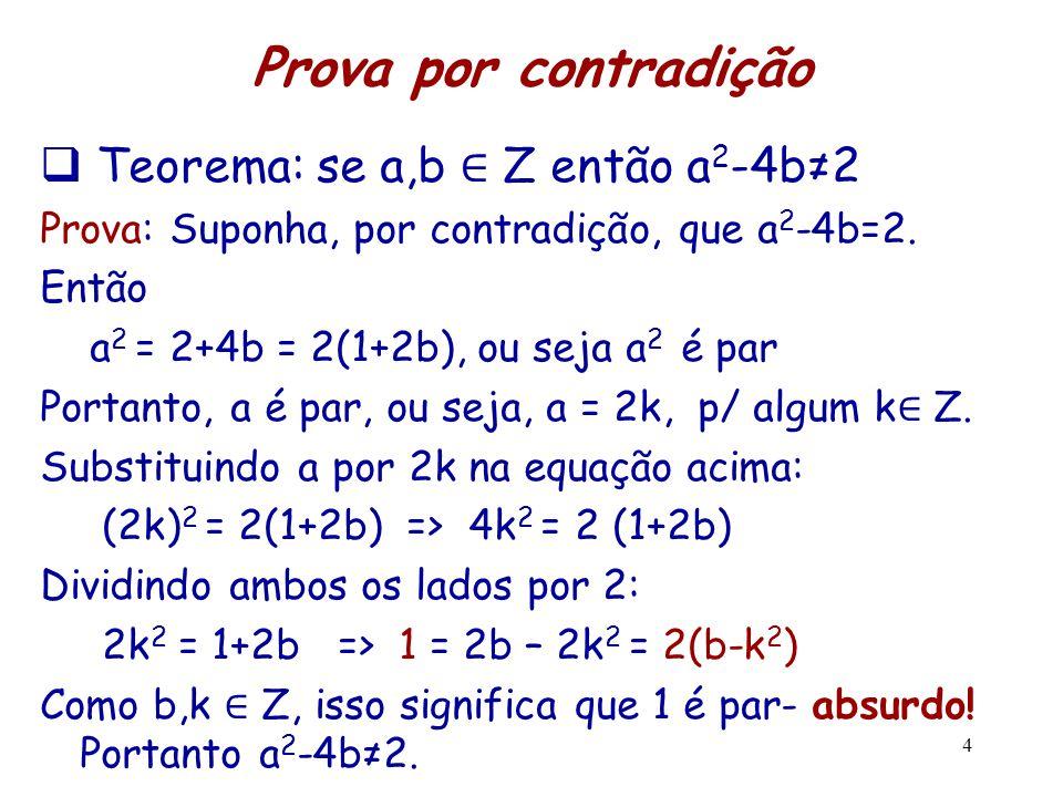 4 Prova por contradição  Teorema: se a,b ∈ Z então a 2 -4b≠2 Prova: Suponha, por contradição, que a 2 -4b=2. Então a 2 = 2+4b = 2(1+2b), ou seja a 2
