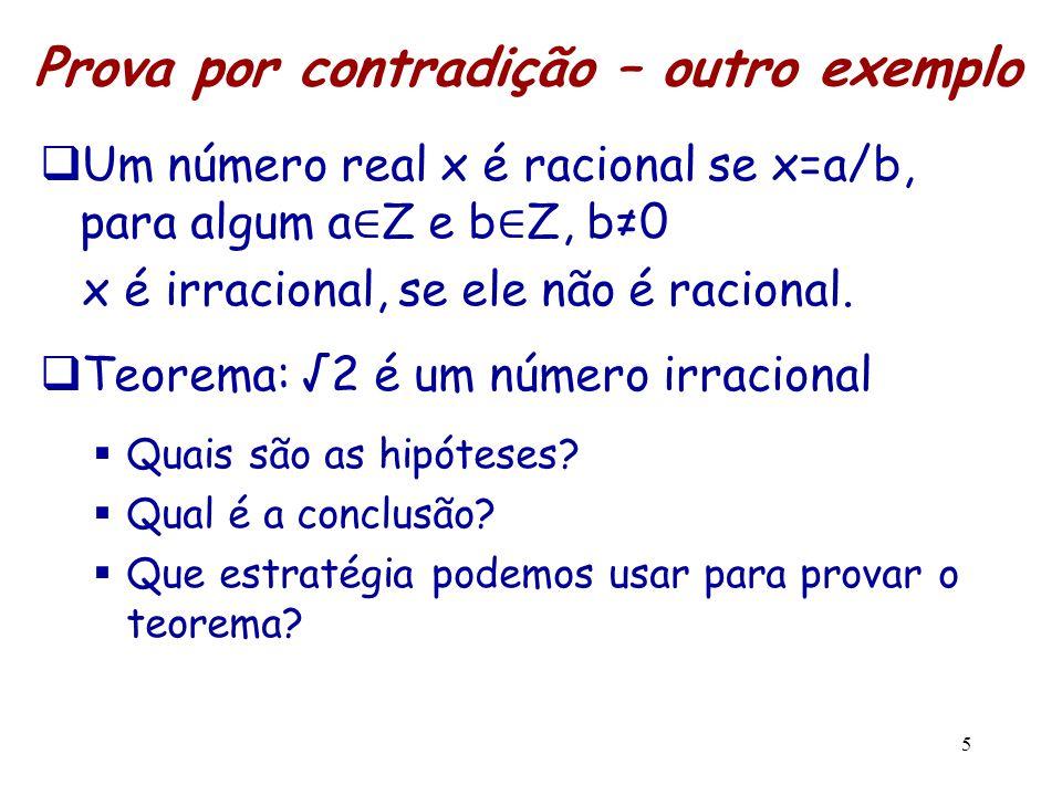 5 Prova por contradição – outro exemplo  Um número real x é racional se x=a/b, para algum a ∈ Z e b ∈ Z, b≠0 x é irracional, se ele não é racional. 