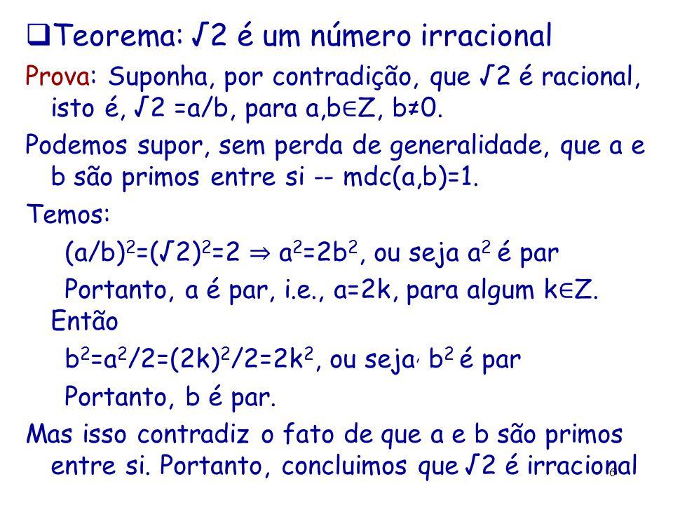 6  Teorema: √2 é um número irracional Prova: Suponha, por contradição, que √2 é racional, isto é, √2 =a/b, para a,b ∈ Z, b≠0. Podemos supor, sem perd