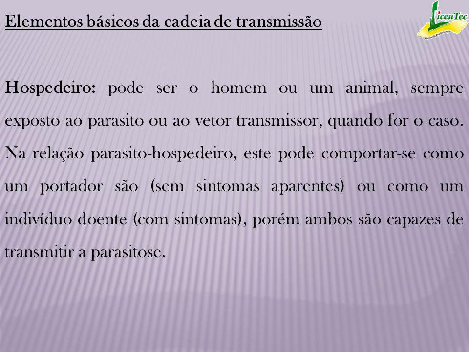 Elementos básicos da cadeia de transmissão Hospedeiro: pode ser o homem ou um animal, sempre exposto ao parasito ou ao vetor transmissor, quando for o