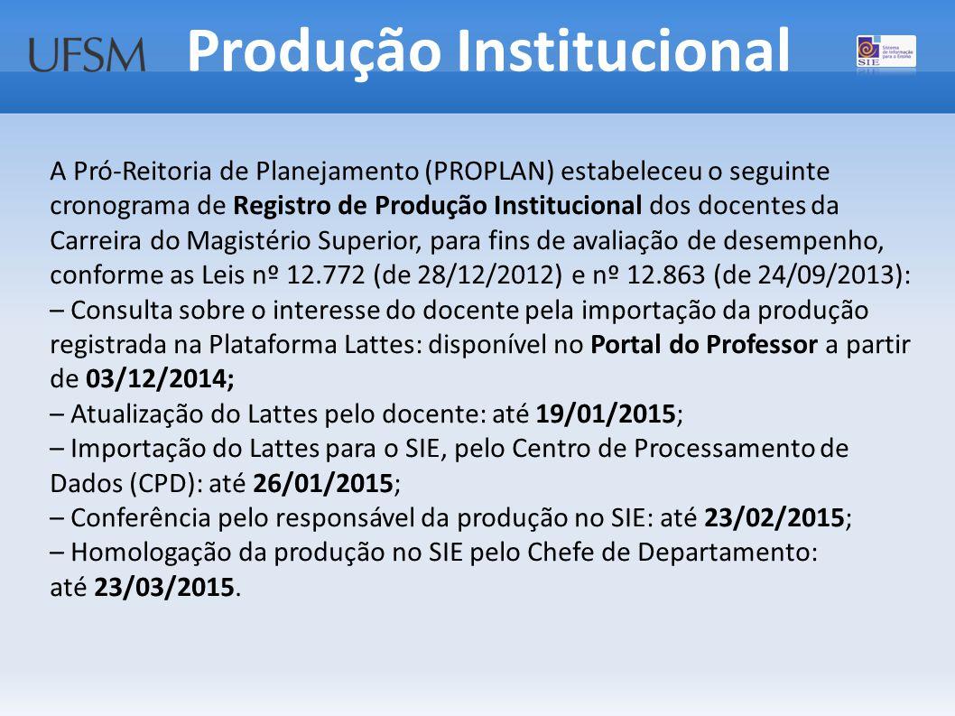 A Pró-Reitoria de Planejamento (PROPLAN) estabeleceu o seguinte cronograma de Registro de Produção Institucional dos docentes da Carreira do Magistério Superior, para fins de avaliação de desempenho, conforme as Leis nº 12.772 (de 28/12/2012) e nº 12.863 (de 24/09/2013): – Consulta sobre o interesse do docente pela importação da produção registrada na Plataforma Lattes: disponível no Portal do Professor a partir de 03/12/2014; – Atualização do Lattes pelo docente: até 19/01/2015; – Importação do Lattes para o SIE, pelo Centro de Processamento de Dados (CPD): até 26/01/2015; – Conferência pelo responsável da produção no SIE: até 23/02/2015; – Homologação da produção no SIE pelo Chefe de Departamento: até 23/03/2015.