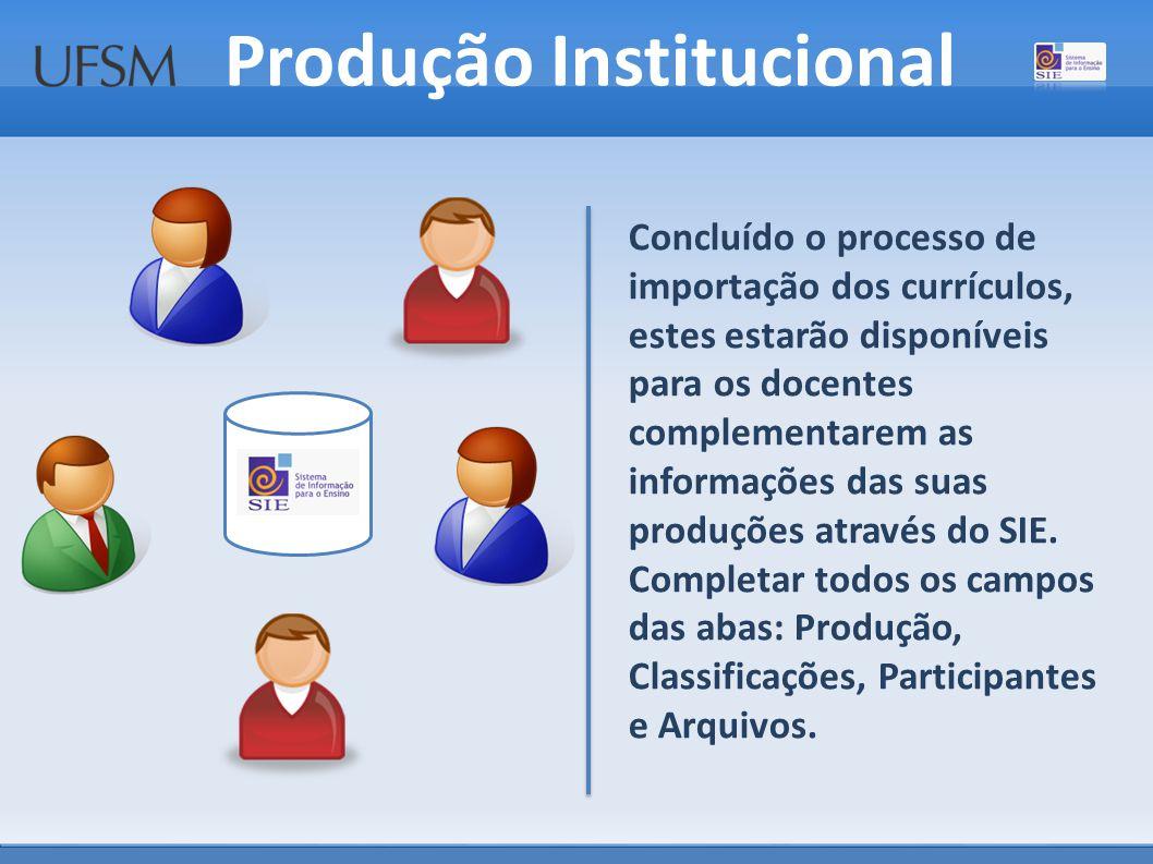 Produção Institucional Concluído o processo de importação dos currículos, estes estarão disponíveis para os docentes complementarem as informações das suas produções através do SIE.