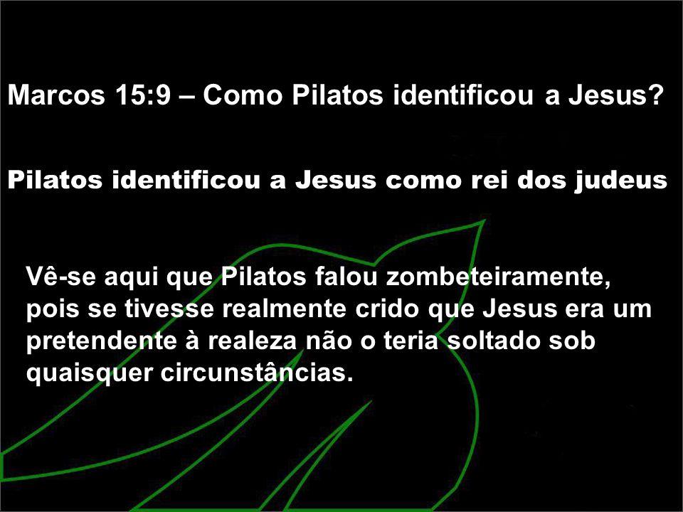 Marcos 15:9 – Como Pilatos identificou a Jesus? Pilatos identificou a Jesus como rei dos judeus Vê-se aqui que Pilatos falou zombeteiramente, pois se