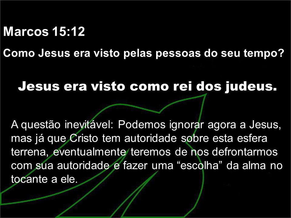 Marcos 15:12 Como Jesus era visto pelas pessoas do seu tempo? Jesus era visto como rei dos judeus. A questão inevitável: Podemos ignorar agora a Jesus