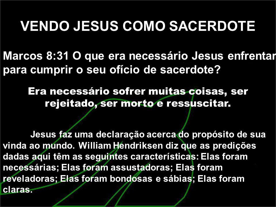 VENDO JESUS COMO SACERDOTE Marcos 8:31 O que era necessário Jesus enfrentar para cumprir o seu ofício de sacerdote? Era necessário sofrer muitas coisa