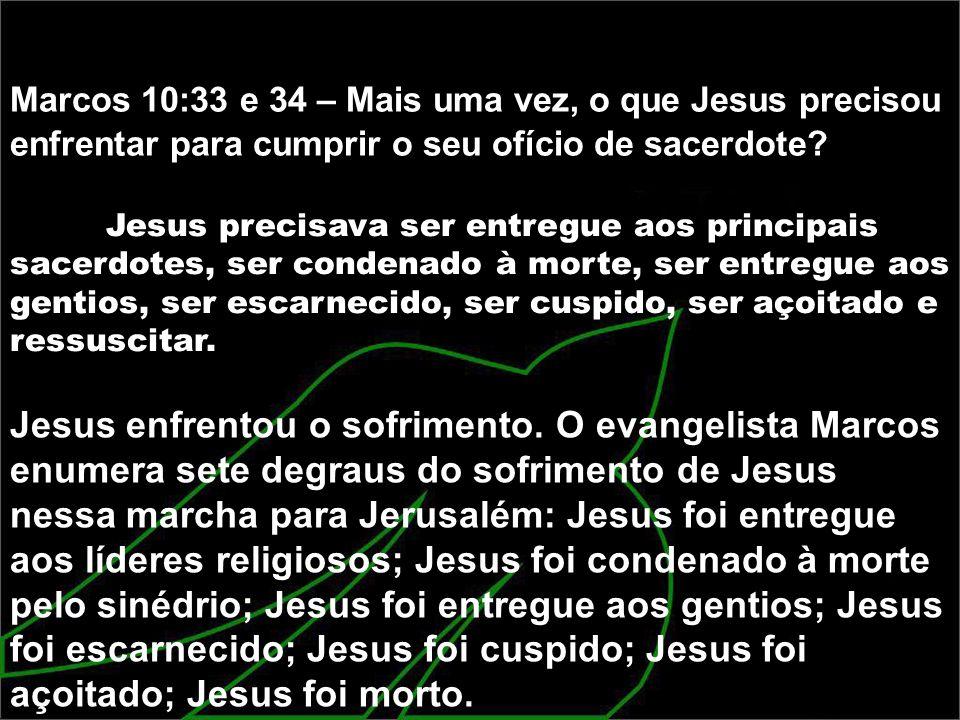 Marcos 10:33 e 34 – Mais uma vez, o que Jesus precisou enfrentar para cumprir o seu ofício de sacerdote? Jesus precisava ser entregue aos principais s
