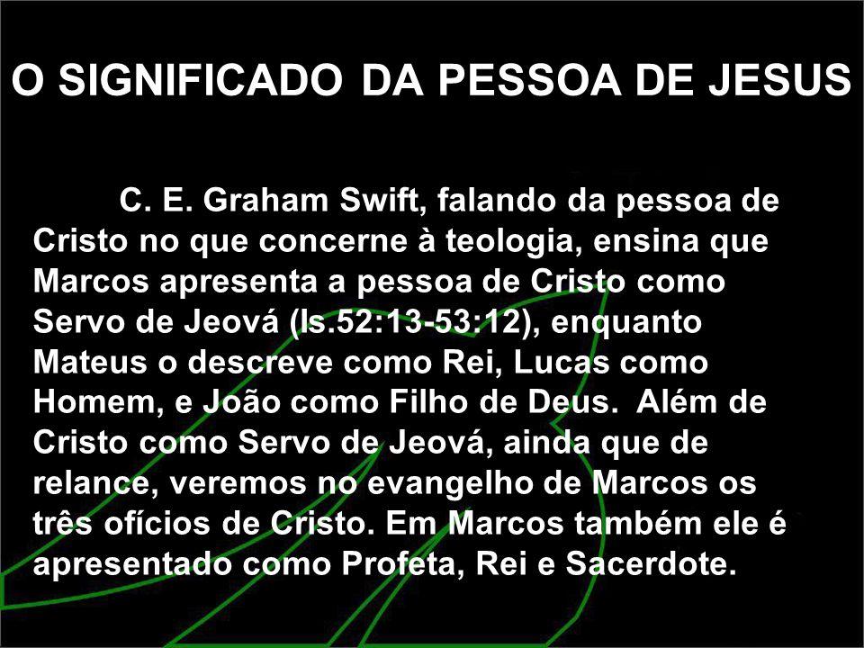 O SIGNIFICADO DA PESSOA DE JESUS C. E. Graham Swift, falando da pessoa de Cristo no que concerne à teologia, ensina que Marcos apresenta a pessoa de C