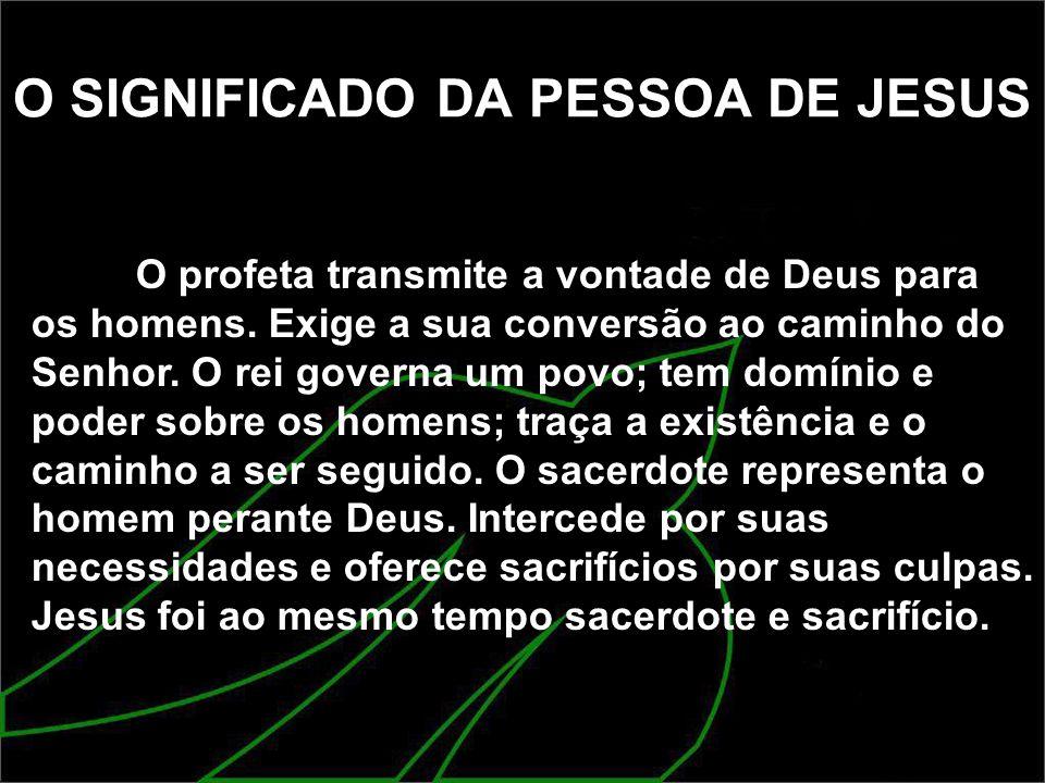 O SIGNIFICADO DA PESSOA DE JESUS O profeta transmite a vontade de Deus para os homens. Exige a sua conversão ao caminho do Senhor. O rei governa um po