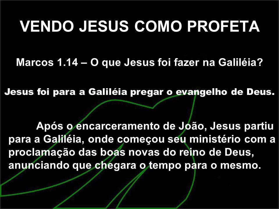 VENDO JESUS COMO PROFETA Marcos 1.14 – O que Jesus foi fazer na Galiléia? Jesus foi para a Galiléia pregar o evangelho de Deus. Após o encarceramento