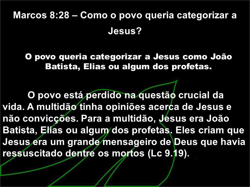 Marcos 8:28 – Como o povo queria categorizar a Jesus? O povo queria categorizar a Jesus como João Batista, Elias ou algum dos profetas. O povo está pe