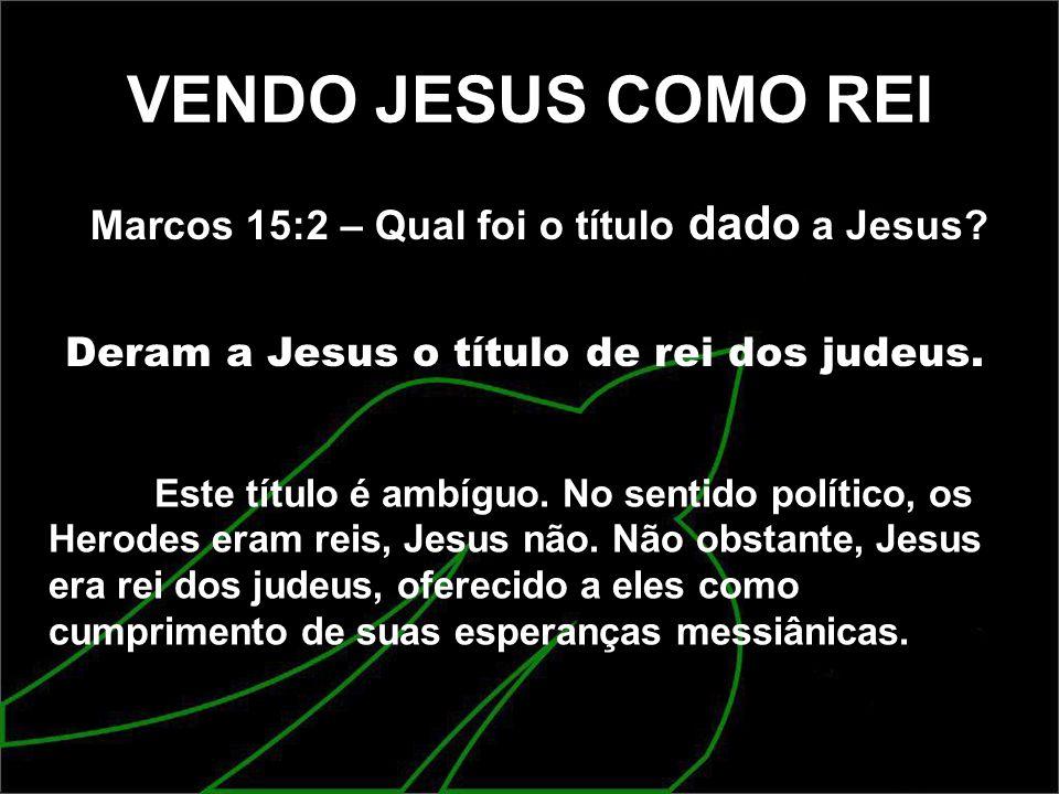 VENDO JESUS COMO REI Marcos 15:2 – Qual foi o título dado a Jesus? Deram a Jesus o título de rei dos judeus. Este título é ambíguo. No sentido polític