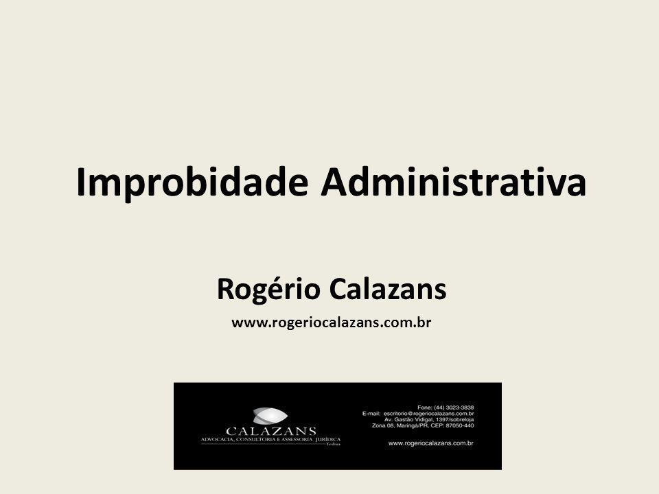 Improbidade Administrativa Rogério Calazans www.rogeriocalazans.com.br
