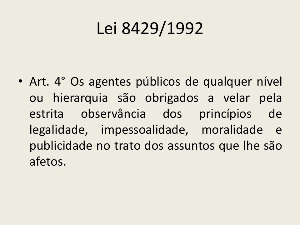 Lei 8429/1992 Art. 4° Os agentes públicos de qualquer nível ou hierarquia são obrigados a velar pela estrita observância dos princípios de legalidade,