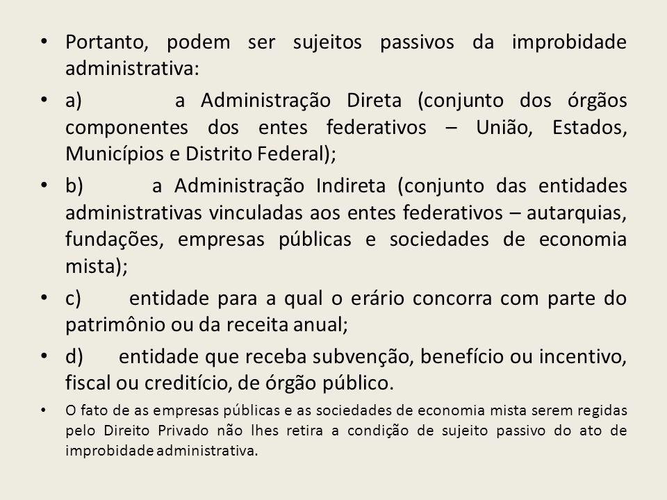 Portanto, podem ser sujeitos passivos da improbidade administrativa: a) a Administração Direta (conjunto dos órgãos componentes dos entes federativos