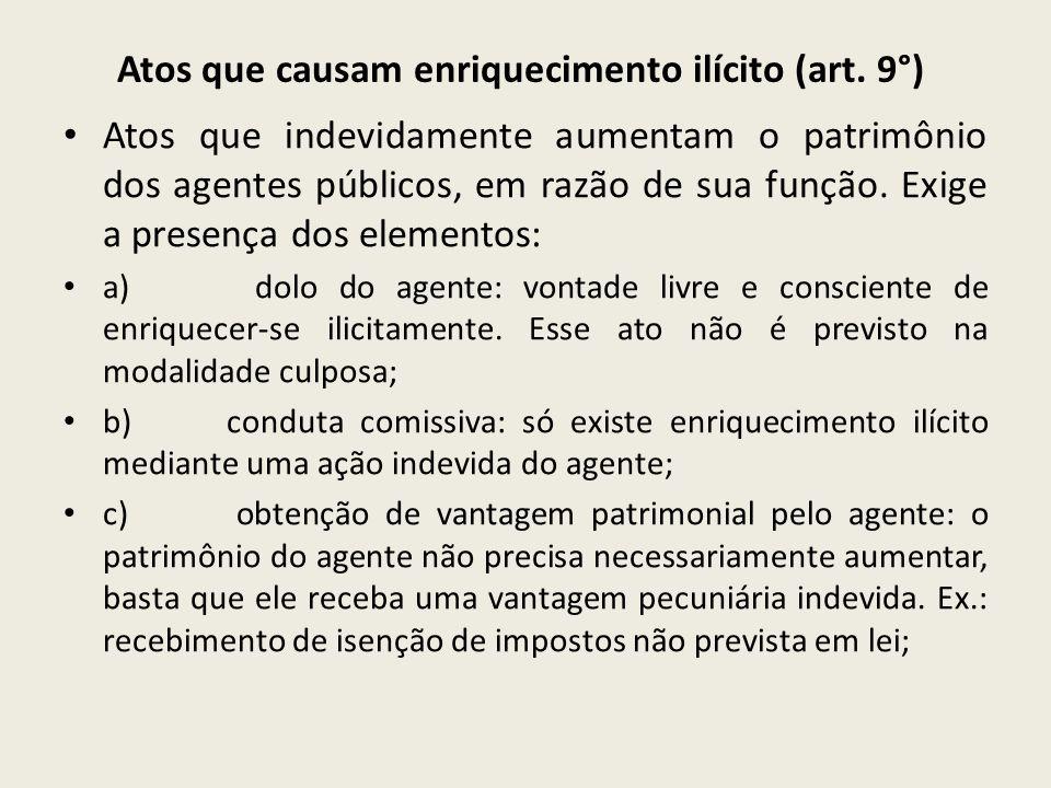 Atos que causam enriquecimento ilícito (art. 9°) Atos que indevidamente aumentam o patrimônio dos agentes públicos, em razão de sua função. Exige a pr