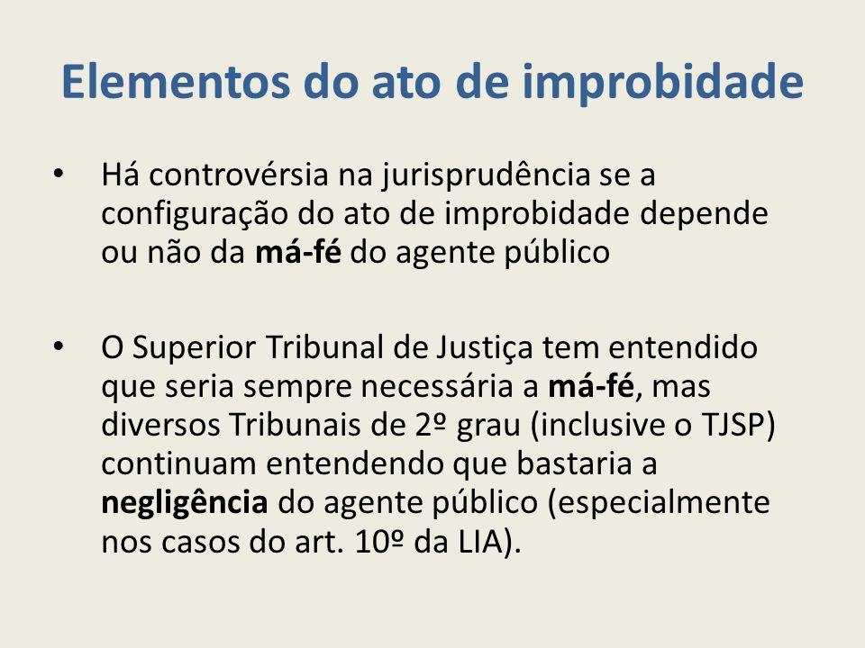 Elementos do ato de improbidade Há controvérsia na jurisprudência se a configuração do ato de improbidade depende ou não da má-fé do agente público O