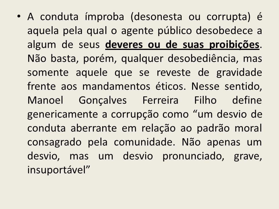 A conduta ímproba (desonesta ou corrupta) é aquela pela qual o agente público desobedece a algum de seus deveres ou de suas proibições. Não basta, por