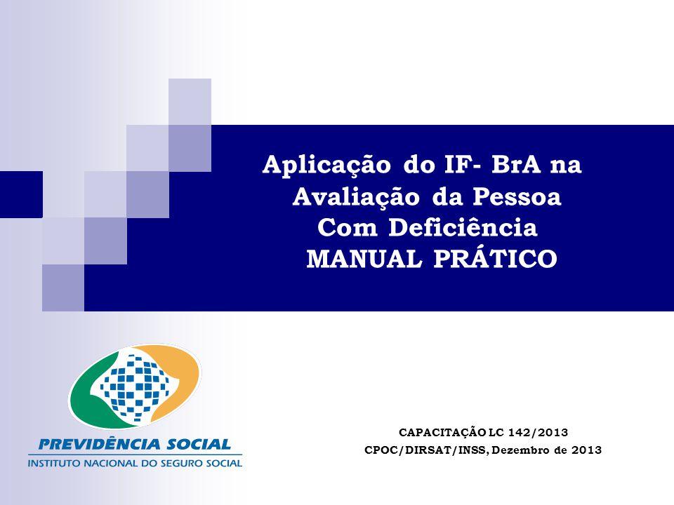 Aplicação do IF- BrA na Avaliação da Pessoa Com Deficiência MANUAL PRÁTICO CAPACITAÇÃO LC 142/2013 CPOC/DIRSAT/INSS, Dezembro de 2013