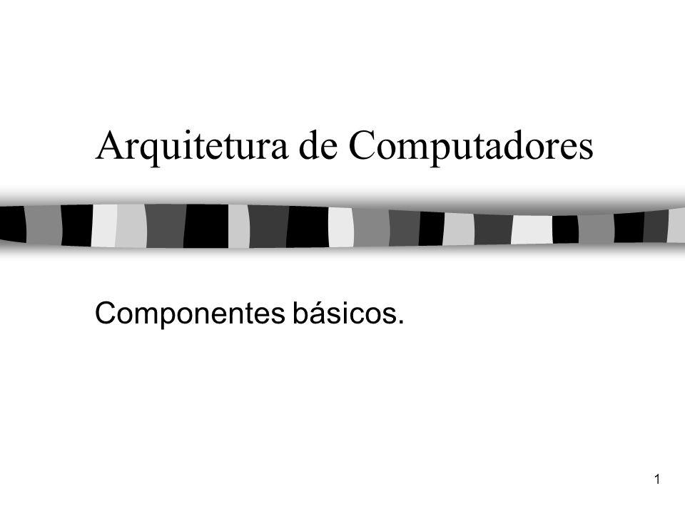 1 Arquitetura de Computadores Componentes básicos.