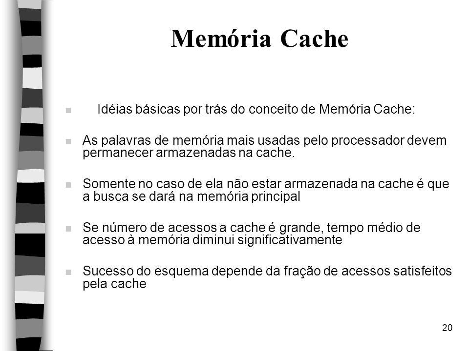 20 Memória Cache n Idéias básicas por trás do conceito de Memória Cache: n As palavras de memória mais usadas pelo processador devem permanecer armazenadas na cache.