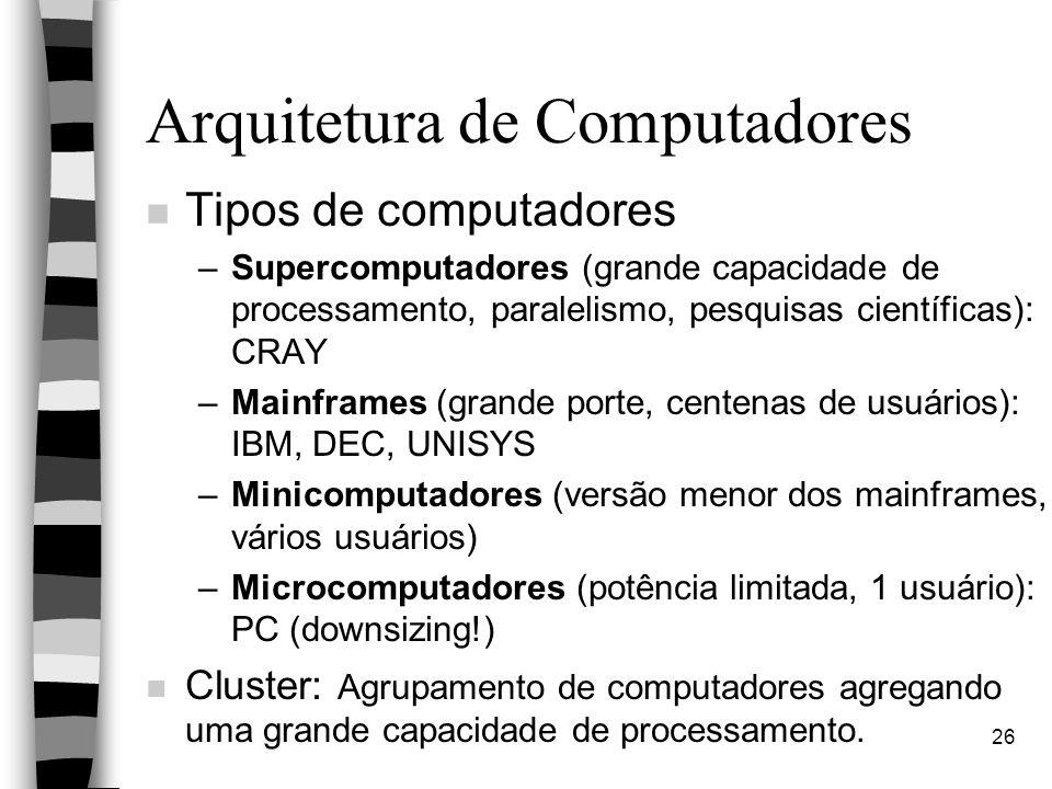 26 Arquitetura de Computadores n Tipos de computadores –Supercomputadores (grande capacidade de processamento, paralelismo, pesquisas científicas): CRAY –Mainframes (grande porte, centenas de usuários): IBM, DEC, UNISYS –Minicomputadores (versão menor dos mainframes, vários usuários) –Microcomputadores (potência limitada, 1 usuário): PC (downsizing!) n Cluster: Agrupamento de computadores agregando uma grande capacidade de processamento.