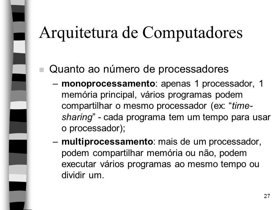 27 Arquitetura de Computadores n Quanto ao número de processadores –monoprocessamento: apenas 1 processador, 1 memória principal, vários programas podem compartilhar o mesmo processador (ex: time- sharing - cada programa tem um tempo para usar o processador); –multiprocessamento: mais de um processador, podem compartilhar memória ou não, podem executar vários programas ao mesmo tempo ou dividir um.