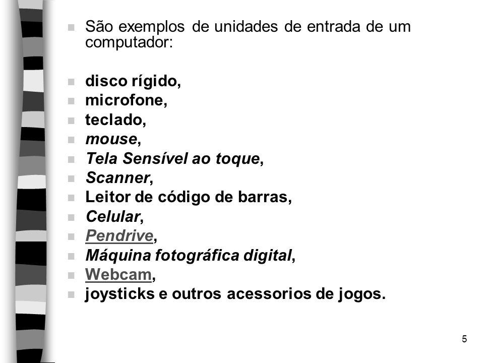 5 n São exemplos de unidades de entrada de um computador: n disco rígido, n microfone, n teclado, n mouse, n Tela Sensível ao toque, n Scanner, n Leitor de código de barras, n Celular, n Pendrive, Pendrive n Máquina fotográfica digital, n Webcam, Webcam n joysticks e outros acessorios de jogos.