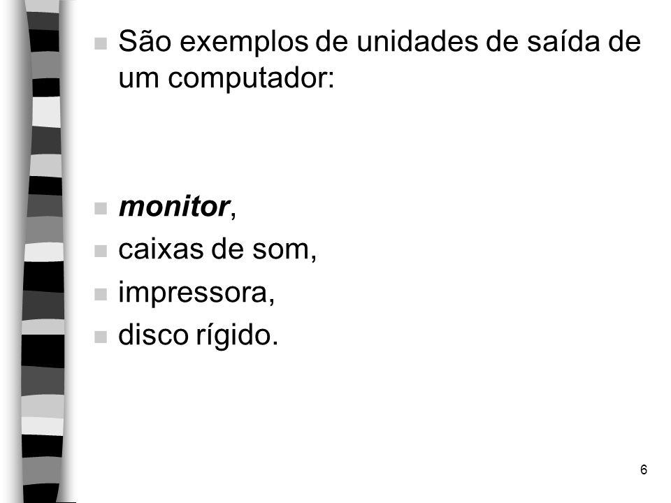 6 n São exemplos de unidades de saída de um computador: n monitor, n caixas de som, n impressora, n disco rígido.